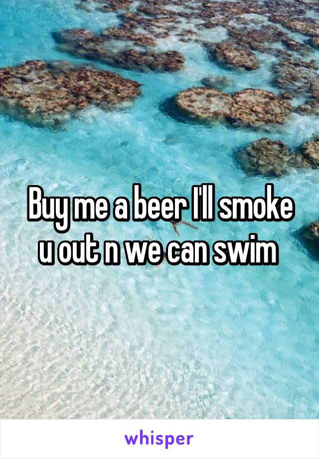 Buy me a beer I'll smoke u out n we can swim