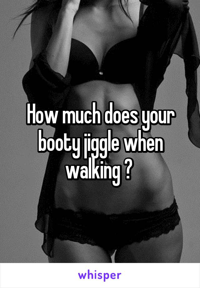 How much does your booty jiggle when walking ?