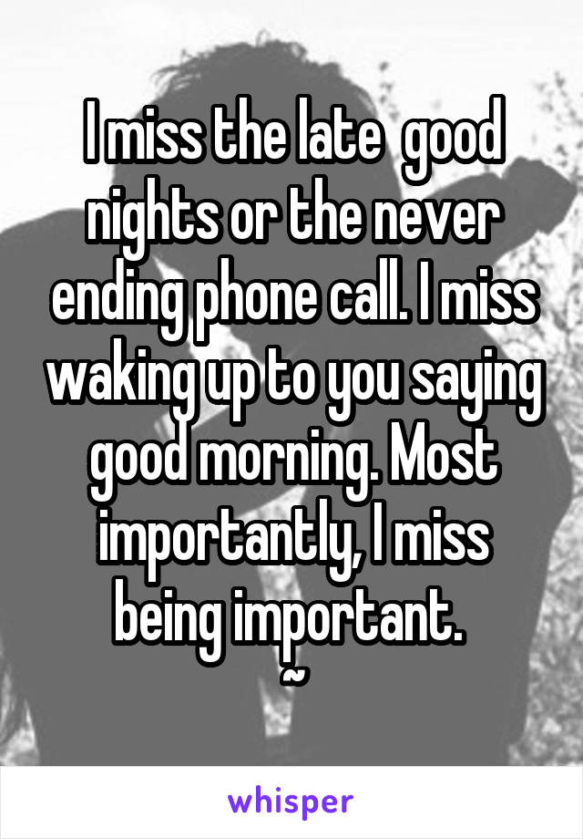 I miss the late  good nights or the never ending phone call. I miss waking up to you saying good morning. Most importantly, I miss being important.  ~