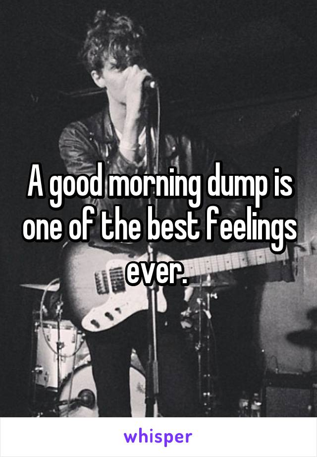 A good morning dump is one of the best feelings ever.