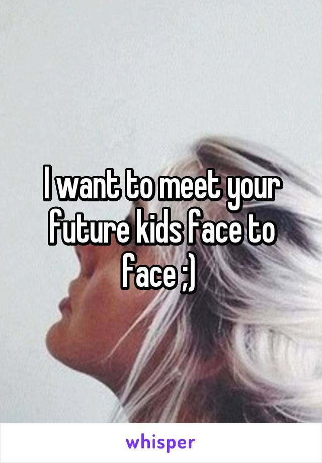 I want to meet your future kids face to face ;)