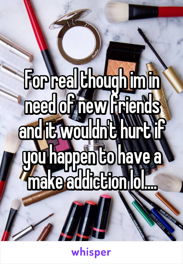 For real though im in need of new friends and it wouldn't hurt if you happen to have a make addiction lol....