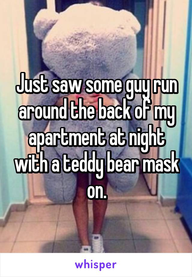 Just saw some guy run around the back of my apartment at night with a teddy bear mask on.