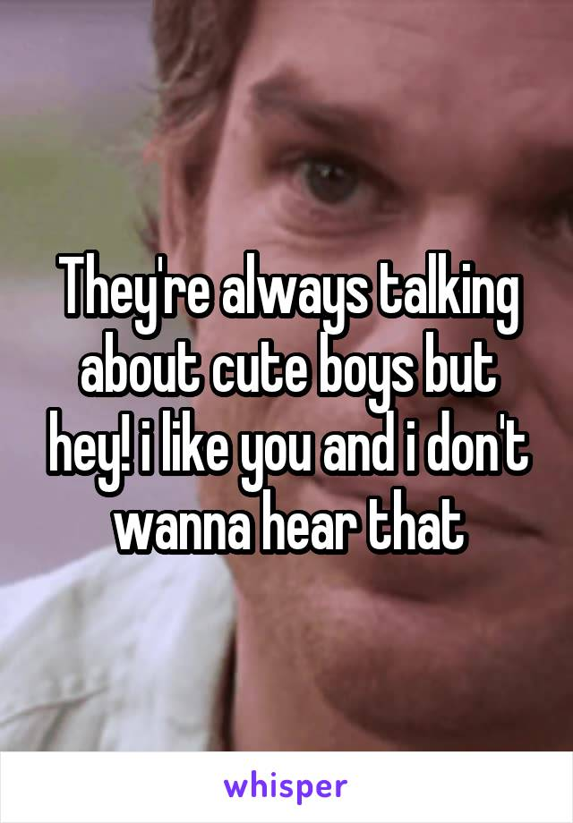 They're always talking about cute boys but hey! i like you and i don't wanna hear that