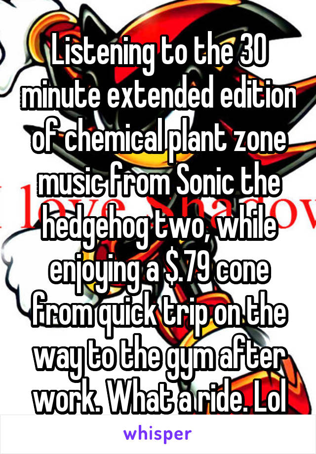 Listening to the 30 minute extended edition of chemical plant zone music from Sonic the hedgehog two, while enjoying a $.79 cone from quick trip on the way to the gym after work. What a ride. Lol