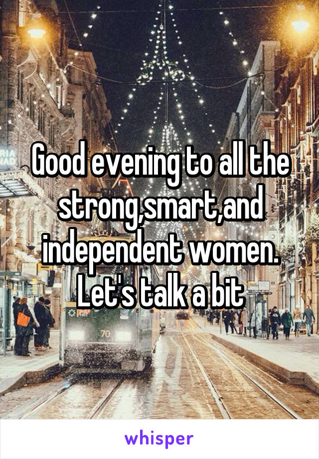 Good evening to all the strong,smart,and independent women. Let's talk a bit
