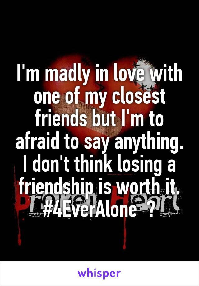 I'm madly in love with one of my closest friends but I'm to afraid to say anything. I don't think losing a friendship is worth it. #4EverAlone  😔
