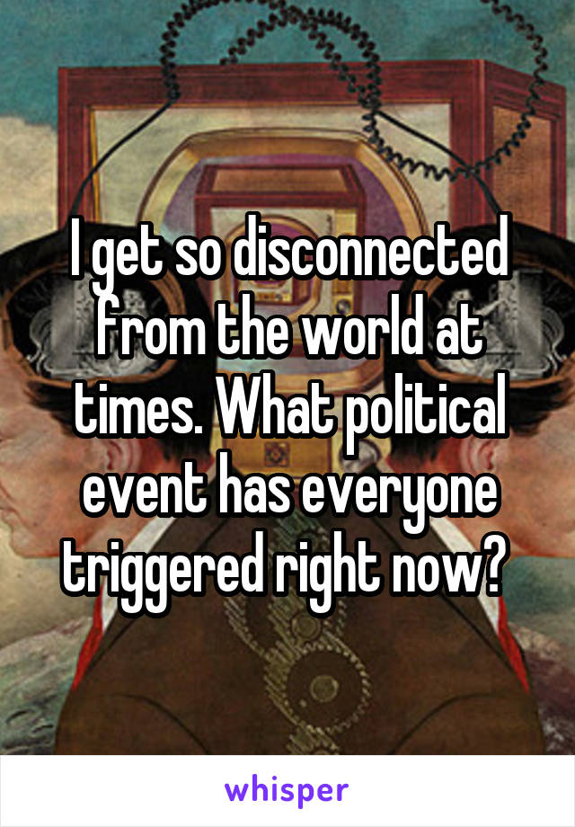 I get so disconnected from the world at times. What political event has everyone triggered right now?