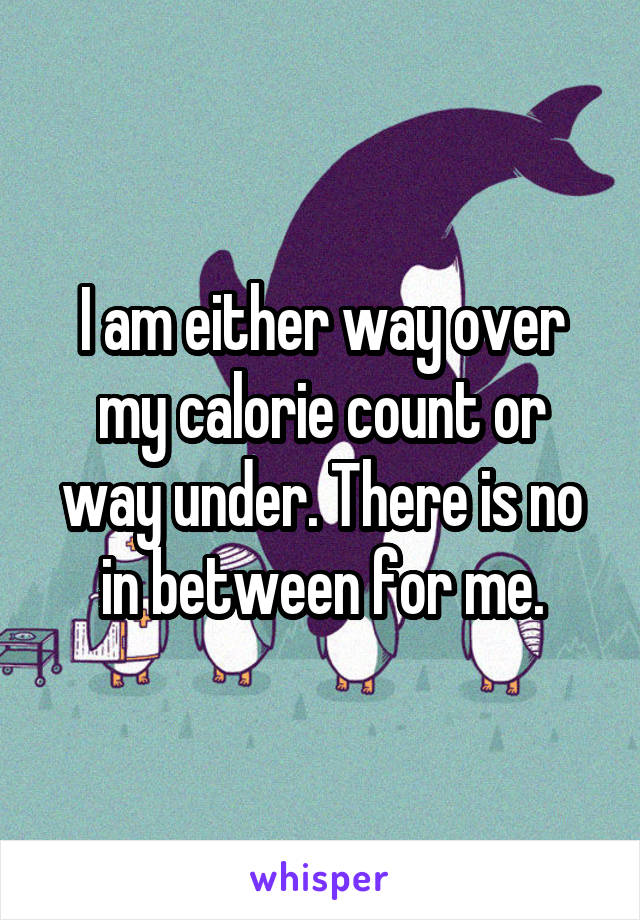 I am either way over my calorie count or way under. There is no in between for me.
