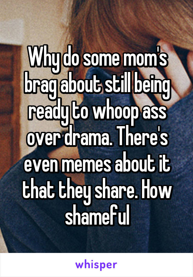 Why do some mom's brag about still being ready to whoop ass over drama. There's even memes about it that they share. How shameful