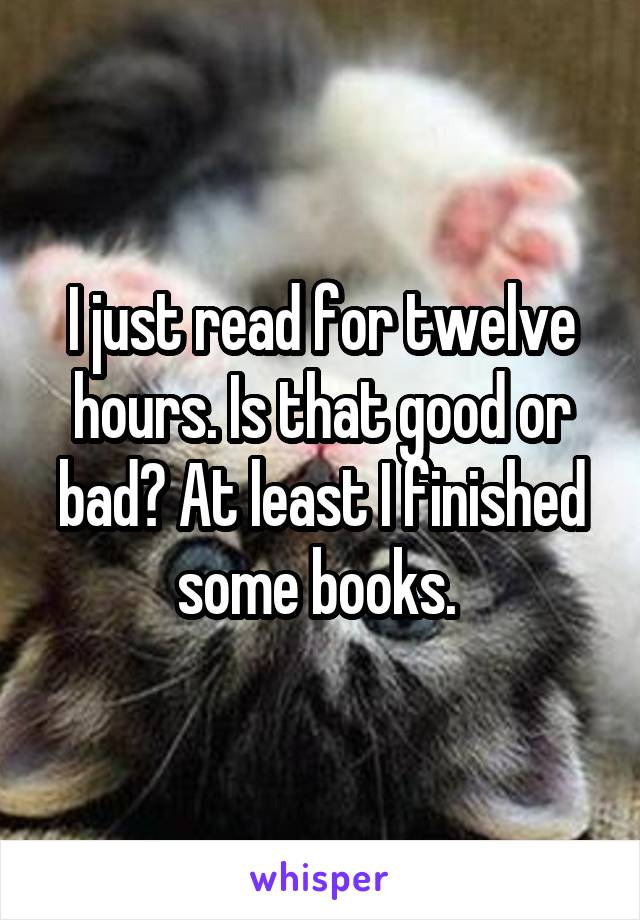 I just read for twelve hours. Is that good or bad? At least I finished some books.