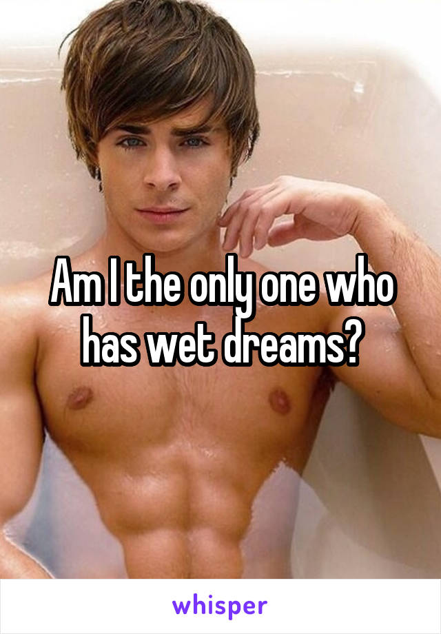 Am I the only one who has wet dreams?