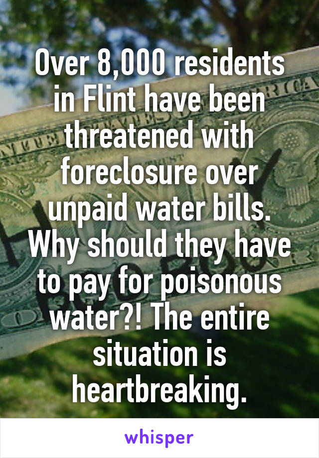 Over 8,000 residents in Flint have been threatened with foreclosure over unpaid water bills. Why should they have to pay for poisonous water?! The entire situation is heartbreaking.