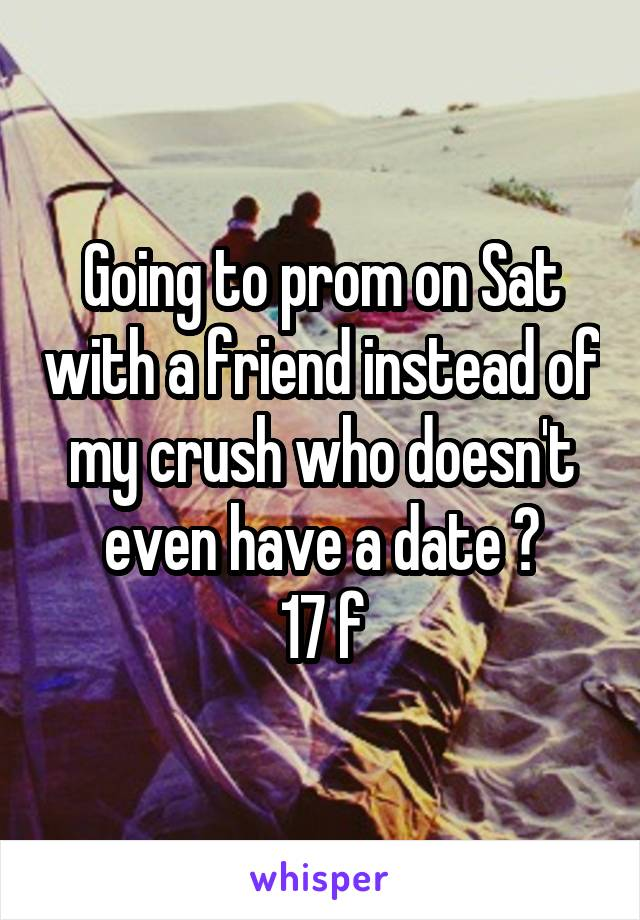 Going to prom on Sat with a friend instead of my crush who doesn't even have a date 😧 17 f