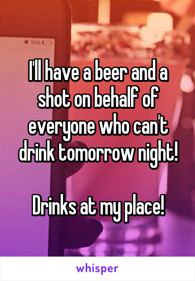 I'll have a beer and a shot on behalf of everyone who can't drink tomorrow night!  Drinks at my place!