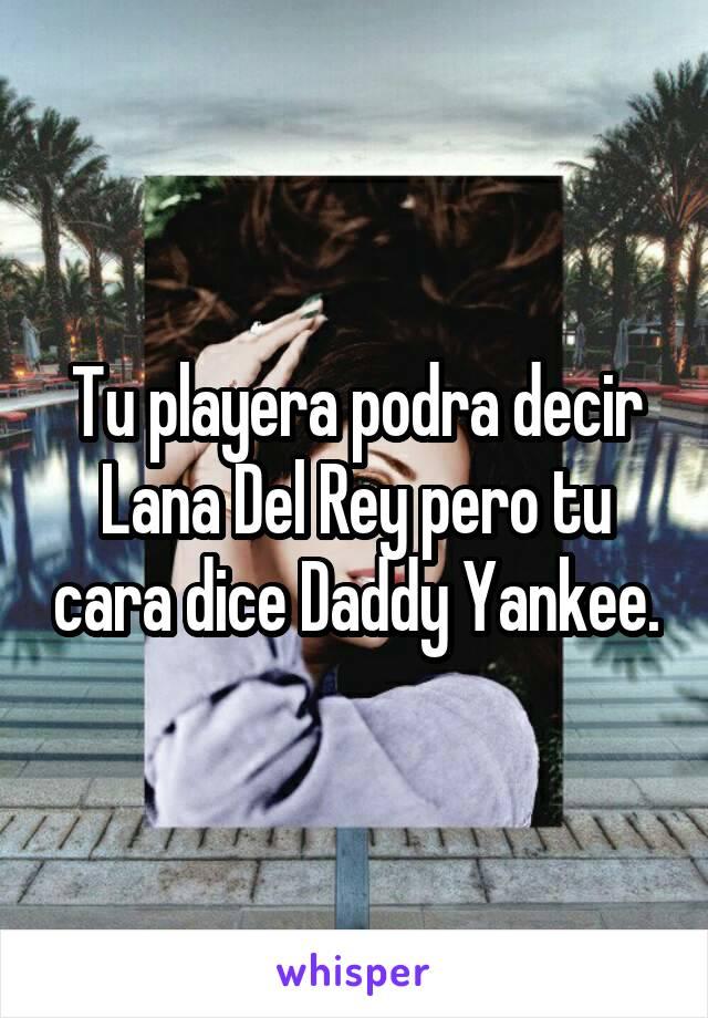 Tu playera podra decir Lana Del Rey pero tu cara dice Daddy Yankee.