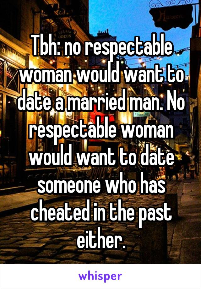 Tbh: no respectable woman would want to date a married man. No respectable woman would want to date someone who has cheated in the past either.