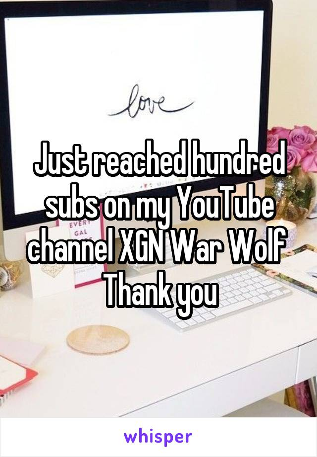 Just reached hundred subs on my YouTube channel XGN War Wolf  Thank you