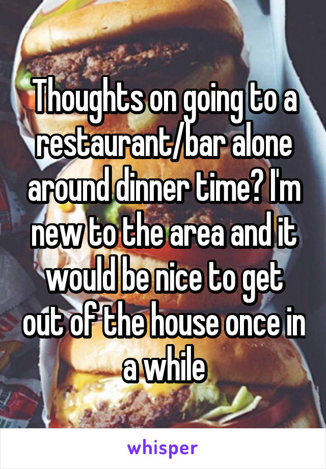 Thoughts on going to a restaurant/bar alone around dinner time? I'm new to the area and it would be nice to get out of the house once in a while