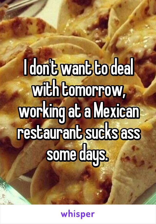 I don't want to deal with tomorrow, working at a Mexican restaurant sucks ass some days.