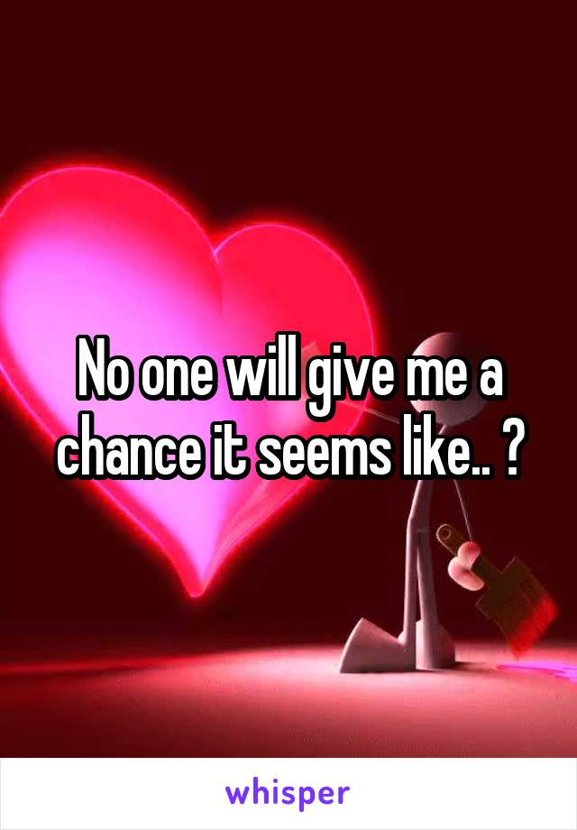 No one will give me a chance it seems like.. 😧