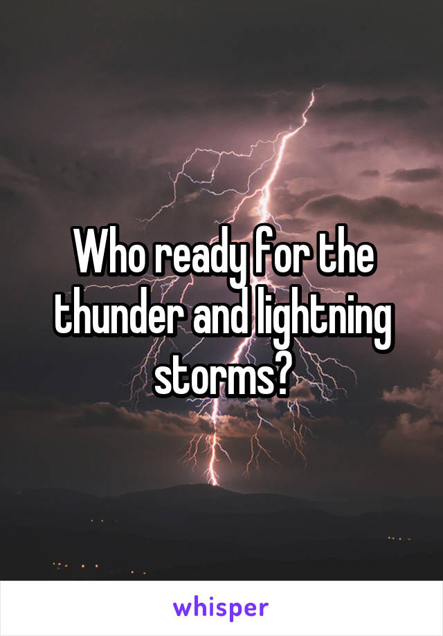 Who ready for the thunder and lightning storms?
