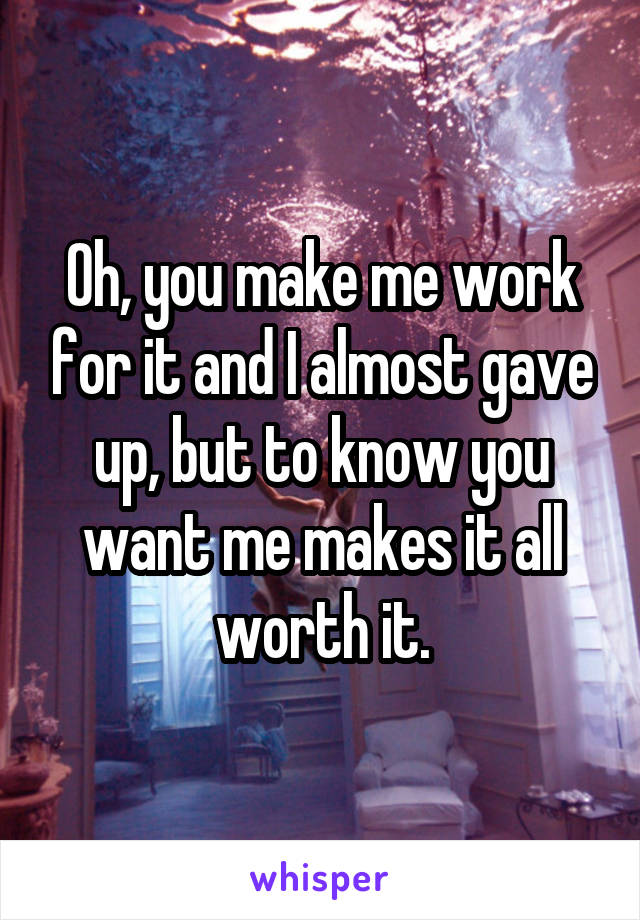 Oh, you make me work for it and I almost gave up, but to know you want me makes it all worth it.