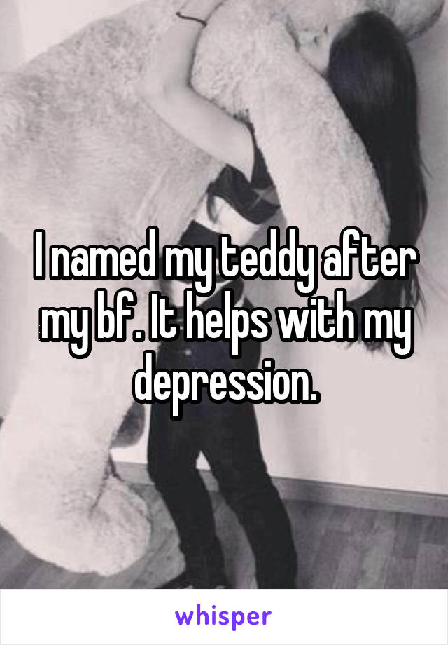 I named my teddy after my bf. It helps with my depression.