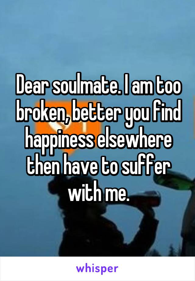 Dear soulmate. I am too broken, better you find happiness elsewhere then have to suffer with me.