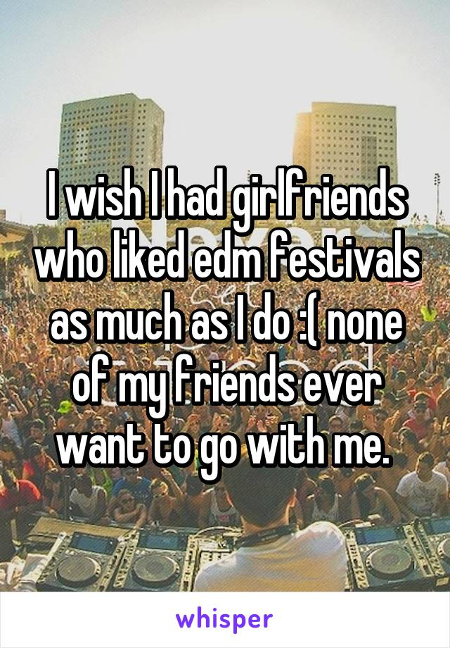 I wish I had girlfriends who liked edm festivals as much as I do :( none of my friends ever want to go with me.