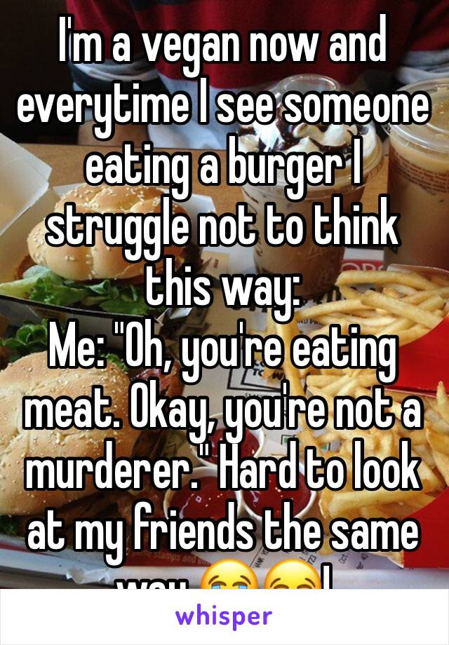 """I'm a vegan now and everytime I see someone eating a burger I struggle not to think this way: Me: """"Oh, you're eating meat. Okay, you're not a murderer."""" Hard to look at my friends the same way 😭😂!"""