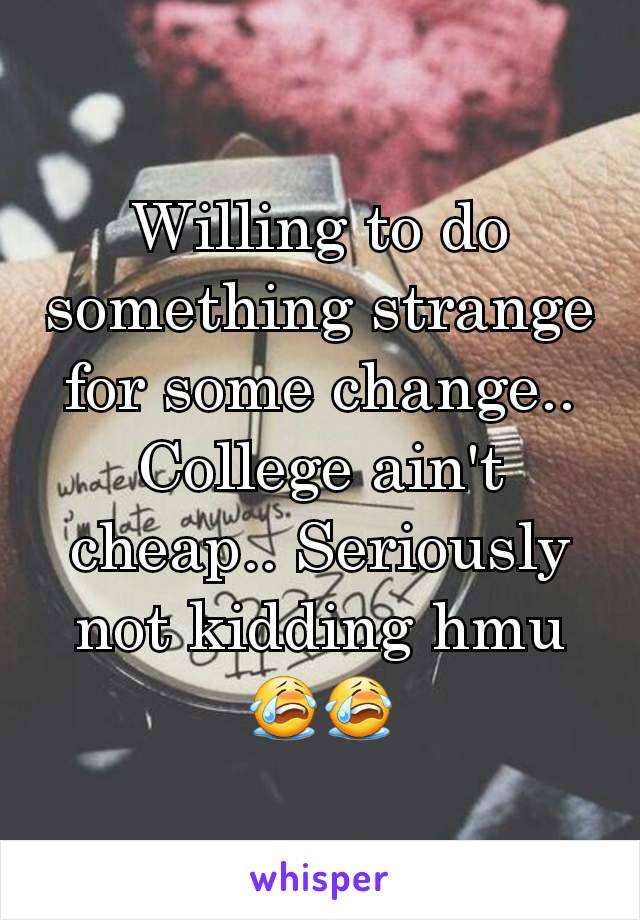 Willing to do something strange for some change.. College ain't cheap.. Seriously not kidding hmu 😭😭