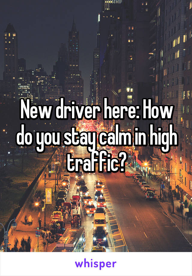 New driver here: How do you stay calm in high traffic?