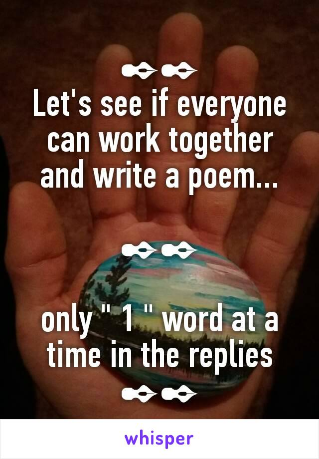 """✒✒ Let's see if everyone can work together and write a poem...  ✒✒  only """" 1 """" word at a time in the replies ✒✒"""