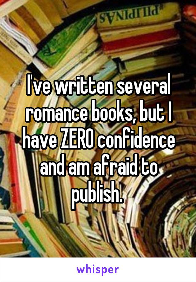 I've written several romance books, but I have ZERO confidence and am afraid to publish.