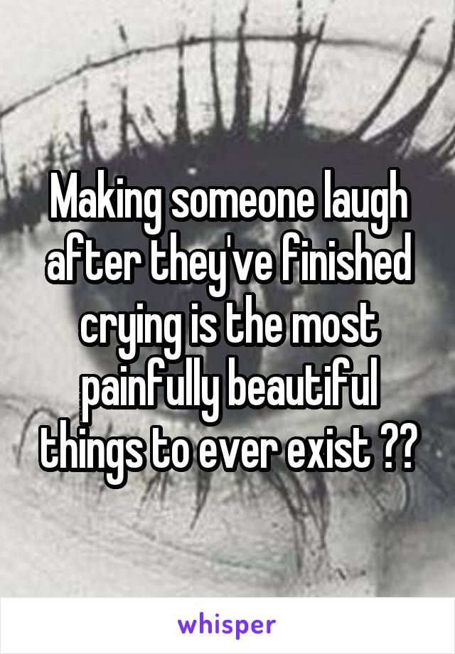 Making someone laugh after they've finished crying is the most painfully beautiful things to ever exist ❤️