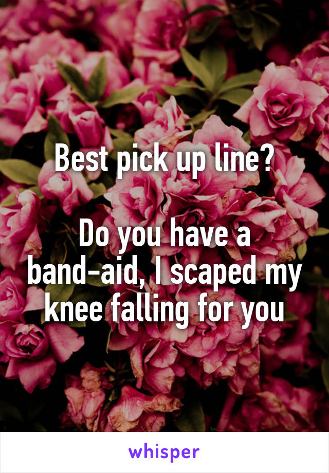 Best pick up line?  Do you have a band-aid, I scaped my knee falling for you