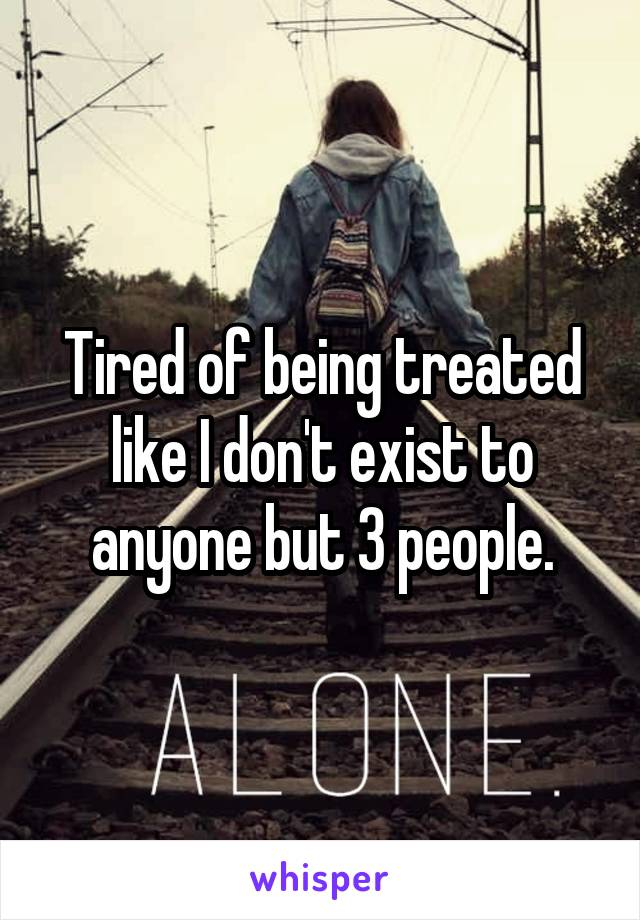 Tired of being treated like I don't exist to anyone but 3 people.