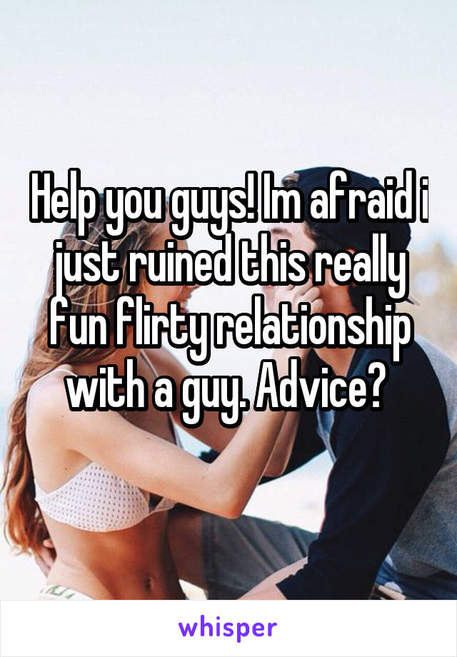 Help you guys! Im afraid i just ruined this really fun flirty relationship with a guy. Advice?