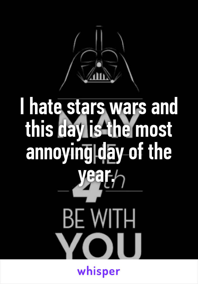 I hate stars wars and this day is the most annoying day of the year.