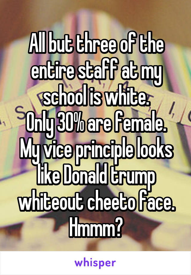 All but three of the entire staff at my school is white. Only 30% are female. My vice principle looks like Donald trump whiteout cheeto face. Hmmm🤔