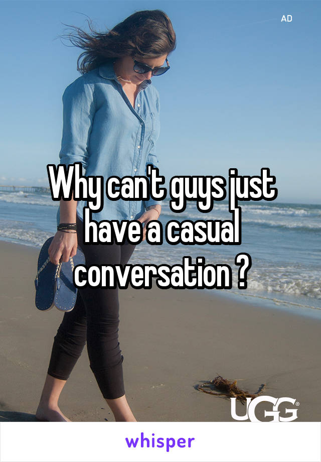Why can't guys just have a casual conversation 😝