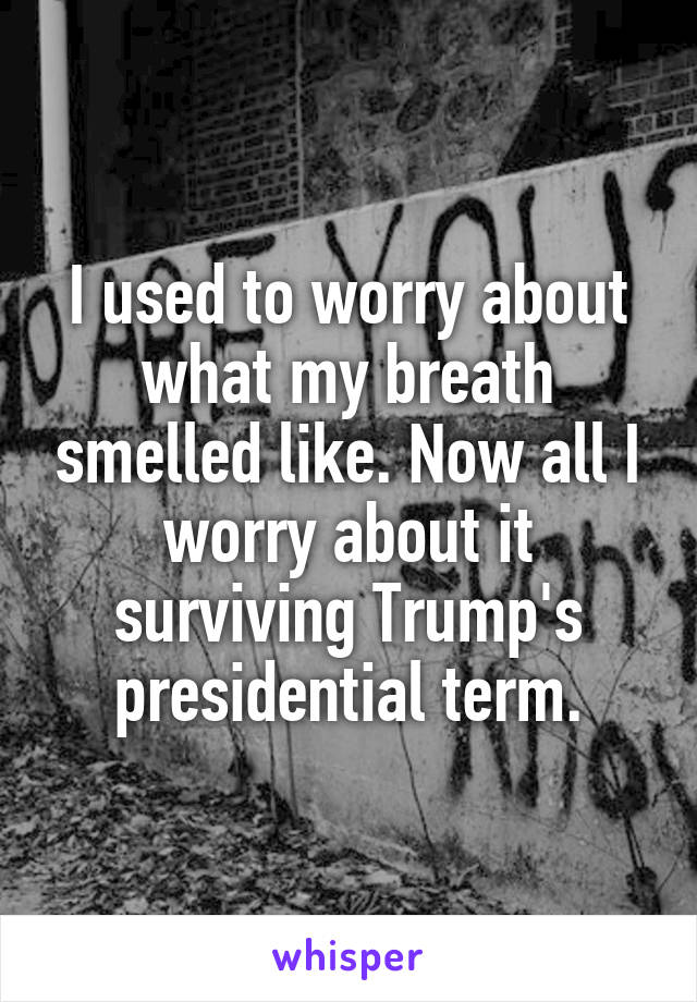 I used to worry about what my breath smelled like. Now all I worry about it surviving Trump's presidential term.