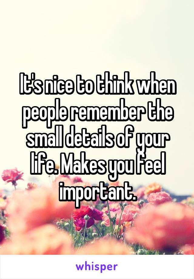 It's nice to think when people remember the small details of your life. Makes you feel important.