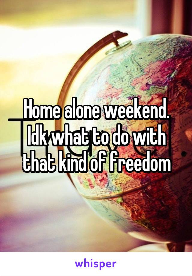 Home alone weekend. Idk what to do with that kind of freedom