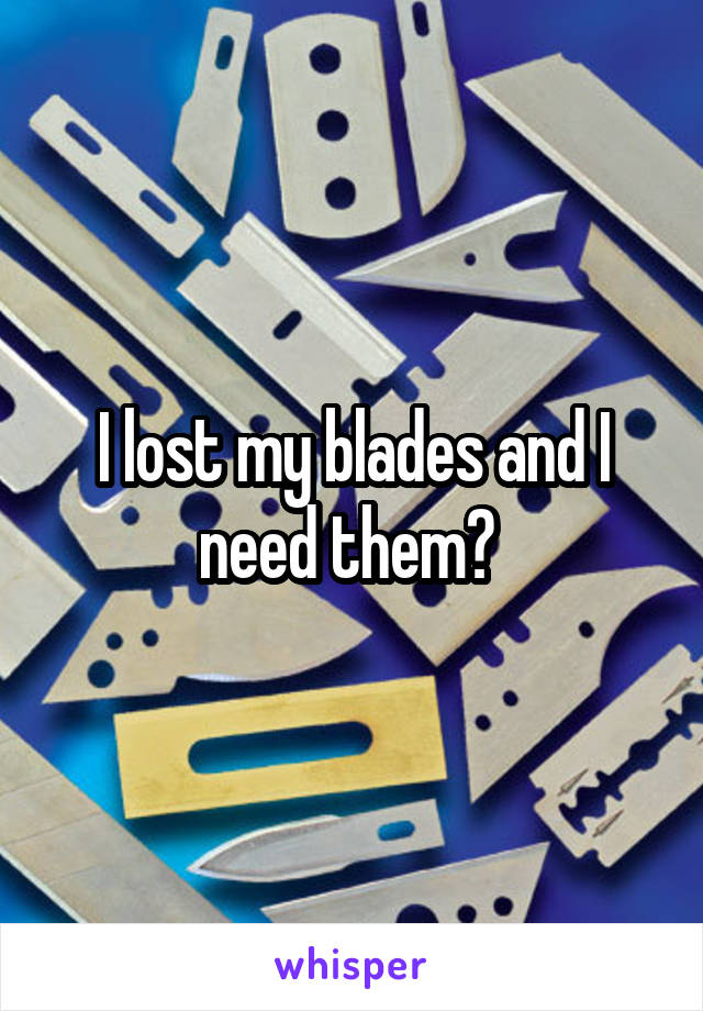I lost my blades and I need them😭