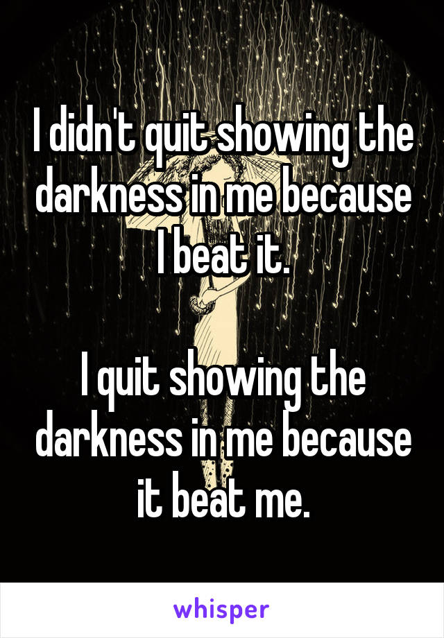 I didn't quit showing the darkness in me because I beat it.  I quit showing the darkness in me because it beat me.