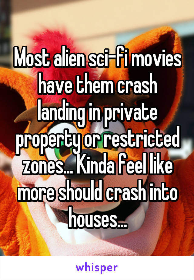 Most alien sci-fi movies have them crash landing in private property or restricted zones... Kinda feel like more should crash into houses...