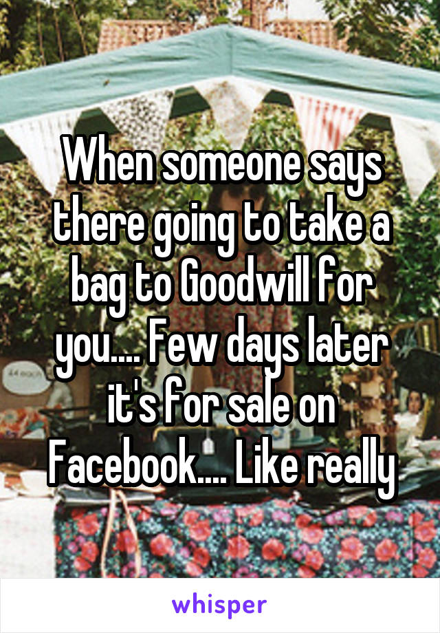 When someone says there going to take a bag to Goodwill for you.... Few days later it's for sale on Facebook.... Like really