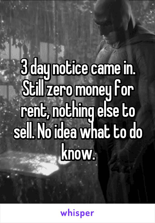 3 day notice came in. Still zero money for rent, nothing else to sell. No idea what to do know.
